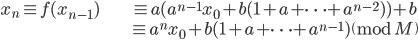 \begin{align} x_n \equiv f(x_{n-1}) &\equiv a(a^{n-1} x_0 + b(1+a+ \cdots + a^{n-2}) ) + b \\ &\equiv a^{n} x_0 + b(1+a+ \cdots + a^{n-1}) \pmod{M} \end{align}