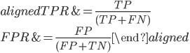\begin{aligned} TPR &= \frac{TP}{(TP+FN)} \\ FPR &= \frac{FP}{(FP+TN)} \end{aligned}