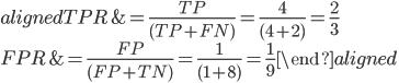 \begin{aligned} TPR &= \frac{TP}{(TP+FN)}= \frac{4}{(4+2)}= \frac{2}{3}\\ FPR &= \frac{FP}{(FP+TN)}=\frac{1}{(1+8)}= \frac{1}{9} \end{aligned}