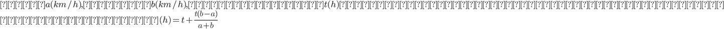 \begin{array}{l} 車をa( km/h) ,人間をb( km/h) ,車が到着するt( h) 前に出発し鉢合わせた時点で車に乗る\\ 早くなった時間( h) =t+\frac{t( b-a)}{a+b} \end{array}