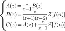 \begin{cases} \displaystyle A(z) = \frac{1}{z-1} B(z) \\ \displaystyle B(z) = \frac{z}{(z+1) (z-2)} \mathcal{Z}[f(n)] \\ \displaystyle C(z) = A(z) + \frac{z}{z-1} \mathcal{Z}[f(n)] \end{cases}