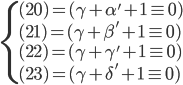 \begin{cases} (20) = (\gamma + \alpha' + 1 \equiv 0) \\ (21) = (\gamma + \beta' + 1 \equiv 0) \\ (22) = (\gamma + \gamma' + 1 \equiv 0) \\ (23) = (\gamma + \delta' + 1 \equiv 0)  \end{cases}
