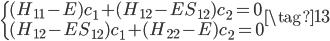 \begin{cases} (H_{11} - E)c_1 + (H_{12} - E S_{12})c_2 = 0 \\ (H_{12} - E S_{12})c_1 + (H_{22} - E )c_2 = 0 \end{cases} \tag{13}