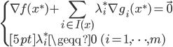 \begin{cases} \displaystyle \nabla f (x^\ast) + \sum_{i \in I(x)} \lambda^\ast_i \nabla g_i (x^\ast) = \vec{0}  \\[5pt] \lambda^\ast_i \geqq 0 \; \; (i = 1, \cdots, m) \end{cases}