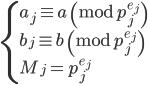 \begin{cases} a_j \equiv a \pmod{p_j^{e_j}}  \\ b_j \equiv b \pmod{p_j^{e_j}}  \\ M_j = p_j^{e_j} \end{cases}