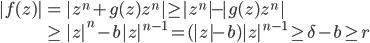 \begin{eqnarray*}   |f(z)| & = & |z^n + g(z) z^n| \ge |z^n| - |g(z) z^n| \\  & \ge & |z|^{n} - b |z|^{n-1} = ( |z| - b ) |z|^{n-1} \ge \delta - b \ge r  \end{eqnarray*}