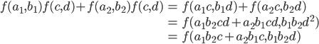 \begin{eqnarray*} f(a_1, b_1)f(c, d) + f(a_2, b_2)f(c, d)    & = & f(a_1c, b_1d) + f(a_2c, b_2d) \\  & = & f(a_1b_2cd + a_2b_1cd, b_1b_2d^2) \\  & = & f(a_1b_2c + a_2b_1c, b_1b_2d) \end{eqnarray*}
