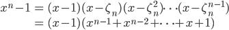 \begin{eqnarray*} x^n - 1 & = & (x - 1) (x - \zeta_n) (x - \zeta_n^2) \cdots (x - \zeta_n^{n-1}) \\  & = & (x - 1)(x^{n-1} + x^{n-2} + \cdots + x + 1)  \end{eqnarray*}