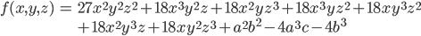 \begin{eqnarray*} f(x,y,z) & = & 27x^2y^2z^2 + 18x^3y^2z + 18x^2yz^3 + 18x^3yz^2 + 18xy^3z^2 \\  & & + 18x^2y^3z + 18xy^2z^3 + a^2b^2 - 4a^3c - 4b^3 \end{eqnarray*}