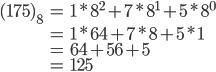 \begin{eqnarray} (175)_8 &=& 1 * 8^2 + 7 * 8^1 + 5 * 8^0 \\ &=& 1 * 64 + 7 * 8 + 5 * 1 \\ &=& 64 + 56 + 5 \\ &=& 125 \end{eqnarray}