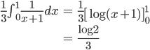 \begin{eqnarray} \frac{1}{3}\int_{0}^{1} \frac{1}{x+1} dx &=& \frac{1}{3}\left[\log{(x+1)}\right]_{0}^{1} \\ &=& \frac{\log{2}}{3} \end{eqnarray}