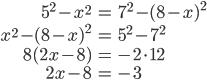 \begin{eqnarray} 5^2 - x^2 &=& 7^2 - (8-x)^2\\ x^2-(8-x)^2 &=& 5^2-7^2 \\ 8(2x-8)&=& -2\cdot 12 \\ 2x-8 &=& -3 \end{eqnarray}