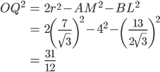 \begin{eqnarray} OQ^2 &=& 2r^2 - AM^2 - BL^2 \\             &=& 2 \left(\frac{7}{\sqrt{3}}\right)^2 -4^2-\left(\frac{13}{2\sqrt{3}} \right)^2\\             &=& \frac{31}{12} \end{eqnarray}
