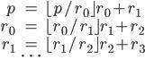 \begin{eqnarray} p &=& \lfloor p/r_0\rfloor r_0 + r_1 \\ r_0 &=& \lfloor r_0 /r_1 \rfloor r_1 + r_2\\ r_1 &=& \lfloor r_1 /r_2 \rfloor r_2 + r_3\\  &\cdots& \end{eqnarray}