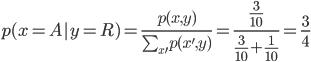 \begin{eqnarray} p(x=A y=R)=\frac{p(x,y)}{\sum_{x'}{p(x',y)}}=\frac{\frac{3}{10}}{\frac{3}{10}+\frac{1}{10}}=\frac{3}{4}  \end{eqnarray}