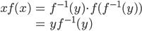 \begin{eqnarray} xf(x) &=& f^{-1}(y)\cdot f(f^{-1}(y)) \\          &=& yf^{-1}(y) \end{eqnarray}