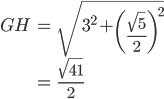 \begin{eqnarray}  GH &=& \sqrt{3^2+ \left(\frac{\sqrt{5}}{2}\right)^2}\\ &=& \frac{\sqrt{41}}{2} \end{eqnarray}