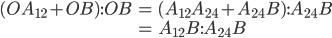 \begin{eqnarray} (OA_{12}+OB):OB &=& (A_{12}A_{24}+A_{24}B):A_{24}B \\ &=& A_{12}B:A_{24}B \end{eqnarray}