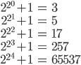 \begin{eqnarray} 2^{2^0} + 1 &=& 3 \\  2^{2^1} + 1 &=& 5 \\  2^{2^2} + 1 &=& 17 \\  2^{2^3} + 1 &=& 257 \\  2^{2^4} + 1 &=& 65537 \end{eqnarray}