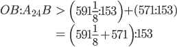 \begin{eqnarray} OB:A_{24}B &>& \left(591\frac{1}{8}:153\right) + (571:153) \\  &=& \left(591\frac{1}{8} + 571\right):153 \end{eqnarray}