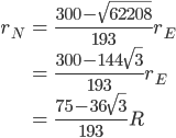 \begin{eqnarray} r_N &=& \frac{300-\sqrt{62208}}{193}r_E \\  &=& \frac{300-144\sqrt{3}}{193}r_E \\ &=& \frac{75-36\sqrt{3}}{193}R \end{eqnarray}