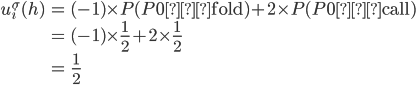 \begin{eqnarray} u_i^\sigma(h) &=& (-1) \times P(P0が\rm{fold}) + 2 \times P(P0が\rm{call}) \\  &=& (-1) \times  \frac{1}{2} + 2 \times \frac{1}{2} \\ &=&  \frac{1}{2}\end{eqnarray}