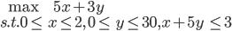 \begin{eqnarray}\max \, \, &5x + 3y \\ s.t. 0 \leq &x \leq 2, \, 0 \leq &y \leq 30, x + 5y &\leq 3\end{eqnarray}