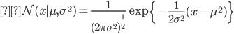 \begin{eqnarray} \mathcal{N}(x \mid \mu, \sigma^2) = \frac{1}{(2 \pi \sigma^2)^{\frac{1}{2}}} \exp \left\{-\frac{1}{2 \sigma^2}(x - \mu^2) \right\} \end{eqnarray}