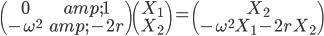 \begin{pmatrix} 0 & 1 \\ -\omega^2 & -2r \end{pmatrix} \begin{pmatrix} X_1 \\ X_2 \end{pmatrix} = \begin{pmatrix} X_2 \\ -\omega^2 X_1 - 2r X_2 \end{pmatrix}
