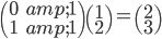 \begin{pmatrix} 0 & 1 \\ 1 & 1 \end{pmatrix} \begin{pmatrix} 1 \\ 2 \end{pmatrix} = \begin{pmatrix} 2 \\ 3 \end{pmatrix}