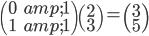 \begin{pmatrix} 0 & 1 \\ 1 & 1 \end{pmatrix} \begin{pmatrix} 2 \\ 3 \end{pmatrix} = \begin{pmatrix} 3 \\ 5 \end{pmatrix}