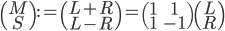 \begin{pmatrix} M \\ S \end{pmatrix} :=  \begin{pmatrix} L+R \\ L-R \end{pmatrix} = \begin{pmatrix} 1 & 1 \\ 1 & -1 \end{pmatrix} \begin{pmatrix} L \\ R \end{pmatrix}