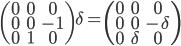 \begin{pmatrix}0 & 0 & 0 \\ 0 & 0 & -1 \\ 0 & 1 & 0 \end{pmatrix}\delta = \begin{pmatrix}0 & 0 & 0 \\ 0 & 0 & -\delta \\ 0 & \delta & 0 \end{pmatrix}