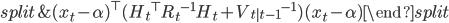 \begin{split} & ({x_t} - \alpha)^{\top} ({H_t}^{\top} {R_t}^{-1} H_t + {V_{t|t-1}}^{-1}) (x_t -\alpha) \end{split}
