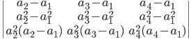 \begin{vmatrix} a_2-a_1 & a_3-a_1  & a_4-a_1\\a_2^2 - a_1^2 & a_3^2 - a_1^2 & a_4^2 - a_1^2\\a_2^2(a_2 - a_1)& a_3^2(a_3- a_1) &a_4^2(a_4 - a_1)\end{vmatrix}