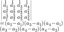 \begin{vmatrix}1 &1& 1&1\\ a_1 & a_2 & a_3  & a_4\\ a_1^2 & a_2^2 & a_3^2 & a_4^2\\ a_1^3 & a_2^3 & a_3^3 &a_4^3 \end{vmatrix}\\ = (a_2-a_1)(a_3-a_1)(a_4-a_1)\\ (a_3-a_2)(a_4-a_2)(a_4-a_3)
