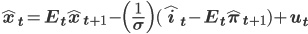 \bf{\hat{x}_t = E_t \hat{x}_{t+1} - \Bigl( \frac{1}{\sigma} \Bigr) (\hat{i}_t - E_t \hat{\pi}_{t+1}) + u_t}