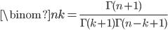 \binom{n}{k} = \frac{\Gamma(n+1)}{\Gamma(k+1) \Gamma(n-k+1)}