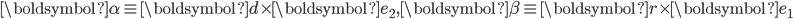 \boldsymbol{\alpha} \equiv \boldsymbol{d} \times \boldsymbol{e}_2, \boldsymbol{\beta} \equiv \boldsymbol{r} \times \boldsymbol{e}_1