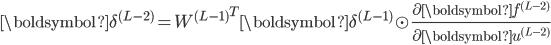 \boldsymbol{\delta}^{(L - 2)} = {W^{(L - 1)}}^T \boldsymbol{\delta}^{(L - 1)} \odot \frac{\partial \boldsymbol{f}^{(L - 2)}}{\partial \boldsymbol{u}^{(L - 2)}}