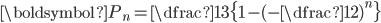 \boldsymbol{P_{n}=\dfrac{1}{3}\{1-(-\dfrac{1}{2})^{n}\}}