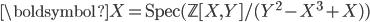 \boldsymbol{X} = \text{Spec}(\mathbb{Z}[X, Y]/(Y^2 - X^3 + X))