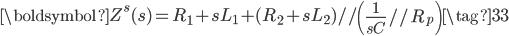 \boldsymbol{Z}^{s}(s) = R_{1} + s L_{1} + (R_{2} + s L_{2}) /\!/ \left ( \displaystyle \frac{1}{s C} /\!/ R_{p} \right ) \tag{33}