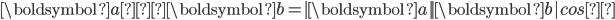 \boldsymbol{a}・\boldsymbol{b}=| \boldsymbol{a}|| \boldsymbol{b}|cosθ