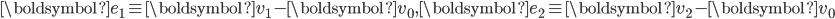 \boldsymbol{e}_1 \equiv \boldsymbol{v}_1 - \boldsymbol{v}_0, \boldsymbol{e}_2 \equiv \boldsymbol{v}_2 - \boldsymbol{v}_0