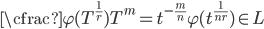 \cfrac{\varphi(T^{\frac{1}{r}})}{T^m} = t^{-\frac{m}{n}}\varphi(t^{\frac{1}{nr}}) \in L