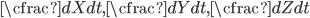 \cfrac{dX}{dt}, \cfrac{dY}{dt}, \cfrac{dZ}{dt}