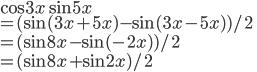\cos 3x \sin 5x  \\= (\sin (3x + 5x) - \sin(3x-5x))/2 \\= (\sin 8x  - \sin (-2x))/2 \\ = (\sin 8x + \sin 2x)/2
