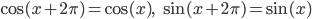 \cos(x + 2\pi) = \cos(x), \;\; \sin(x + 2\pi) = \sin(x)