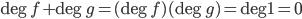\deg{f} +\deg{g} = (\deg{f}) (\deg{g}) = \deg{1}= 0